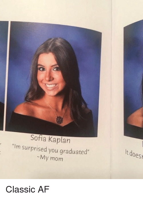 "Af, Memes, and Kaplan: Sofia Kaplan  t does  ""Im surprised you graduated  My mom Classic AF"