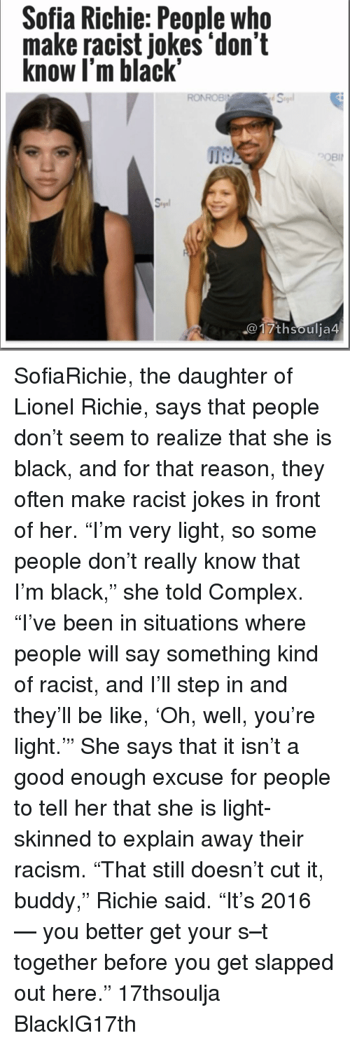 """Racists Jokes: Sofia Richie: People who  make racist jokes """"don't  know I'm black""""  RONROBI  th Soulja4 SofiaRichie, the daughter of Lionel Richie, says that people don't seem to realize that she is black, and for that reason, they often make racist jokes in front of her. """"I'm very light, so some people don't really know that I'm black,"""" she told Complex. """"I've been in situations where people will say something kind of racist, and I'll step in and they'll be like, 'Oh, well, you're light.'"""" She says that it isn't a good enough excuse for people to tell her that she is light-skinned to explain away their racism. """"That still doesn't cut it, buddy,"""" Richie said. """"It's 2016 — you better get your s–t together before you get slapped out here."""" 17thsoulja BlackIG17th"""