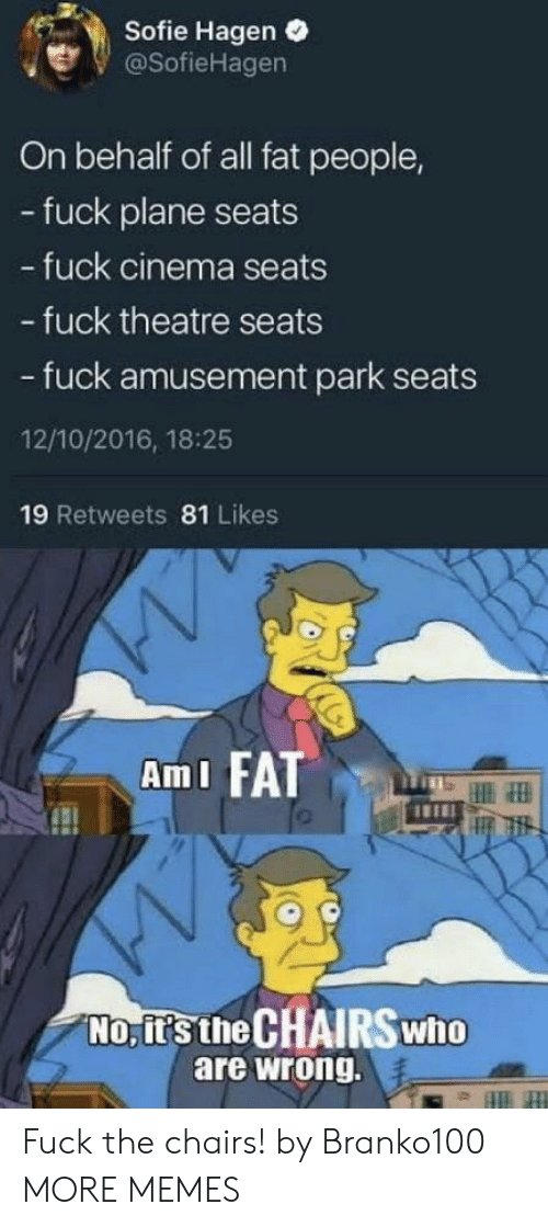 Amusement: Sofie Hagen .  @SofieHagen  On behalf of all fat people,  - fuck plane seats  fuck cinema seats  - fuck theatre seats  - fuck amusement park seats  12/10/2016, 18:25  19 Retweets 81 Likes  AmI FATT  No, it's the CHAIRSwho  are wrong. Fuck the chairs! by Branko100 MORE MEMES
