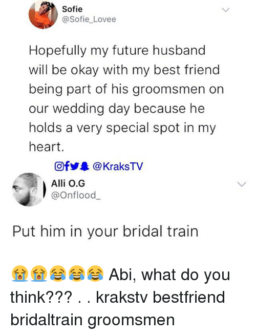 Best Friend, Future, and Memes: Sofie  @Sofie_Lovee  Hopefully my future husband  will be okay with my best friend  being part of his groomsmen on  our wedding day because he  holds a very special spot in my  heart.  回fy.. @KraksTV  Alli O.G  @Onflood_  Put him in your bridal train 😭😭😂😂😂 Abi, what do you think??? . . krakstv bestfriend bridaltrain groomsmen