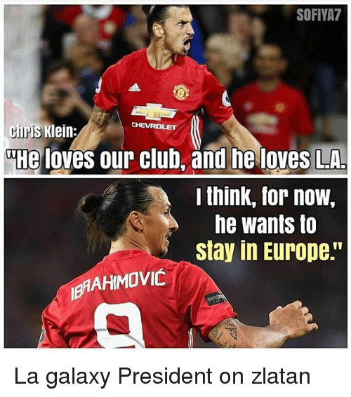 "Club, Memes, and Chevrolet: SOFIVA7  chrs Klein;  CHEVROLET  e loves our club, and he loves LA.  lthink, for now,  he wants to  stay in Europe."" La galaxy President on zlatan"