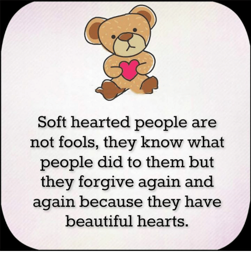 Beautiful, Memes, and Hearts: Soft hearted people are  not fools, they know what  people did to them but  they forgive again and  again because they have  beautiful hearts