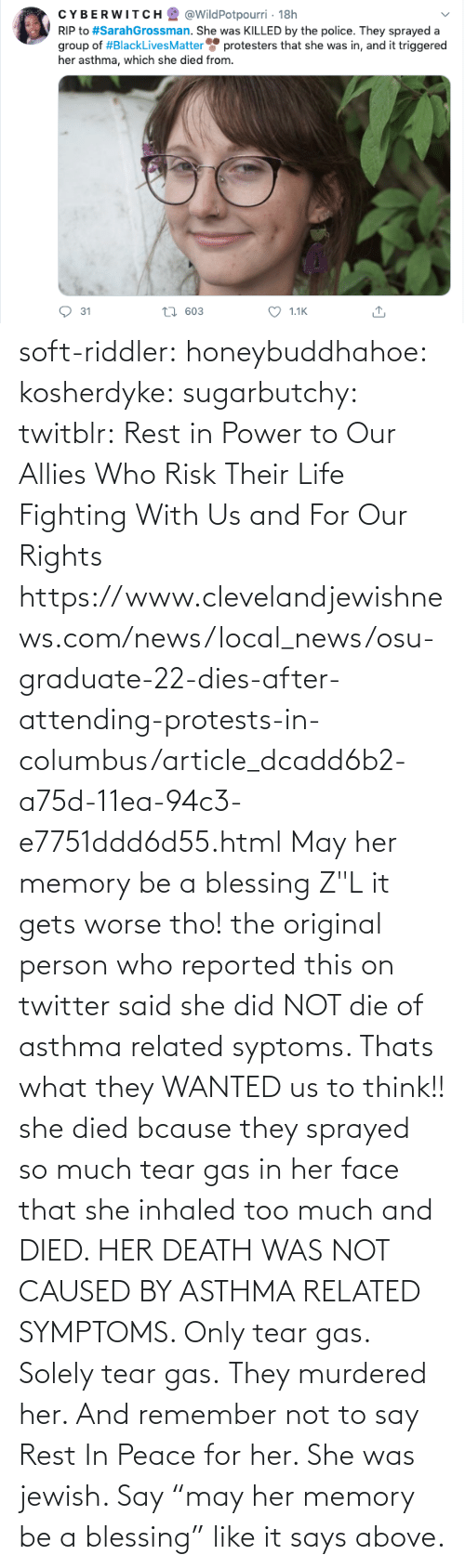 "Death: soft-riddler:  honeybuddhahoe:  kosherdyke:  sugarbutchy:  twitblr: Rest in Power to Our Allies Who Risk Their Life Fighting With Us and For Our Rights https://www.clevelandjewishnews.com/news/local_news/osu-graduate-22-dies-after-attending-protests-in-columbus/article_dcadd6b2-a75d-11ea-94c3-e7751ddd6d55.html    May her memory be a blessing Z""L  it gets worse tho! the original person who reported this on twitter said she did NOT die of asthma related syptoms. Thats what they WANTED us to think!! she died bcause they sprayed so much tear gas in her face that she inhaled too much and DIED. HER DEATH WAS NOT CAUSED BY ASTHMA RELATED SYMPTOMS. Only tear gas. Solely tear gas. They murdered her.     And remember not to say Rest In Peace for her. She was jewish. Say ""may her memory be a blessing"" like it says above."
