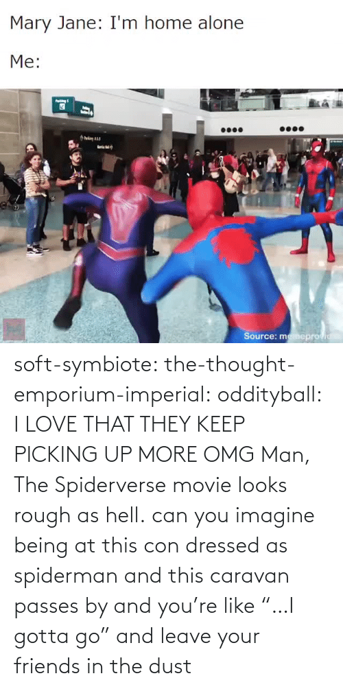 "Gotta: soft-symbiote:  the-thought-emporium-imperial:  oddityball: I LOVE THAT THEY KEEP PICKING UP MORE OMG Man, The Spiderverse movie looks rough as hell.   can you imagine being at this con dressed as spiderman and this caravan passes by and you're like ""…I gotta go"" and leave your friends in the dust"