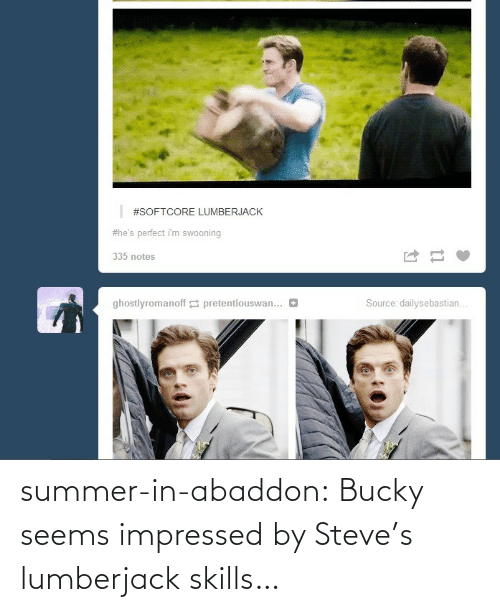 swooning:  #SOFTCORE LUMBERJACK  #he's perfect i'm swooning  335 notes  Source: dailysebastian...  ghostlyromanoff 2 pretentiouswan... summer-in-abaddon:  Bucky seems impressed by Steve's lumberjack skills…