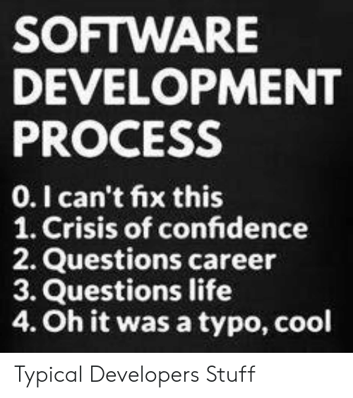 typical: SOFTWARE  DEVELOPMENT  PROCESS  0.I can't fix this  1. Crisis of confidence  2. Questions career  3. Questions life  4. Oh it was a typo, cool Typical Developers Stuff