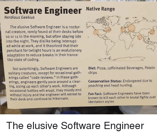 """Twilight: Software Engineer Native Range  Nerdious Geekius  The elusive Software Engineer is a noctur4  nal creature, rarely found at their desks before  10 or 11 in the morning, but often staying late  into the night. They dislike being interrupt-  ed while at work, and it theorized that their  penchant for twilight hours is an evolutionary  adaptation to reduce breaks in their trance  like state of coding.  ffeinated Beverages, Potato  Diet: Pizza, ca  chips  Not surprisingly, Software Engineers are  solitary creatures, except for occasional gath-  erings called """"code reviews."""" In these gath-  erings, engineers gently pace around a clear-  ing, sizing up each other's work. Although  occasional battles will erupt, they mostly end  without injury and the engineer will retreat to  their desk and continue to hibernate.  Conservation Status: Endangered due to  poaching and head hunting.  Fun Fact: Software Engineers have been  known to kill each other in brutal fights over  identation styles The elusive Software Engineer"""