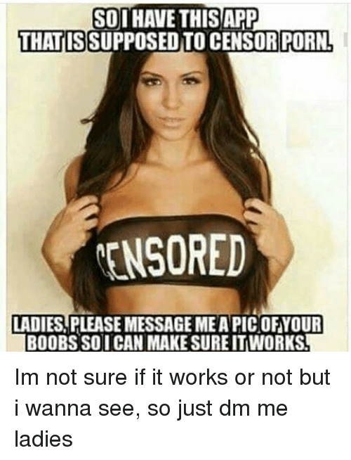 Memes, Porn, and 🤖: SOI HAVE THIS APP  THATIS SUPPOSED TO CENSOR PORN,  MENSORED  LADIES PLEASE MESSAGE MEAPICOFYOUR  BOOBSSO I CAN MAKE SUREITWORKS Im not sure if it works or not but i wanna see, so just dm me ladies