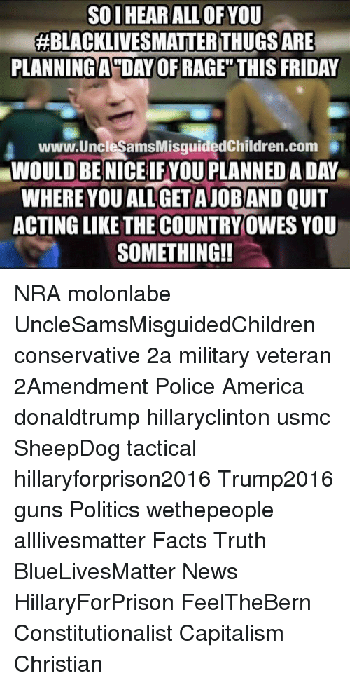"""Military: SOI HEAR ALL OF YOU  #BLACKLIVESMATTER THUGS ARE  PLANNINGA""""DAY OF RAGE"""" THIS FRIDAY  www.UncleSamsMisguidedChildren.com  WOULD BE NICE IFYOU PLANNED A DAY  WHERE YOU ALL GET AJOBAND QUIT  ACTING LIKE THE COUNTRY OWES YOU  SOMETHING!! NRA molonlabe UncleSamsMisguidedChildren conservative 2a military veteran 2Amendment Police America donaldtrump hillaryclinton usmc SheepDog tactical hillaryforprison2016 Trump2016 guns Politics wethepeople alllivesmatter Facts Truth BlueLivesMatter News HillaryForPrison FeelTheBern Constitutionalist Capitalism Christian"""