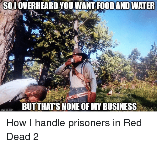 But Thats None Of My Business: SOI OVERHEARD YOU WANT FOODAND WATER  BUT THATS NONE OF MY BUSINESS  imgflip.com How I handle prisoners in Red Dead 2