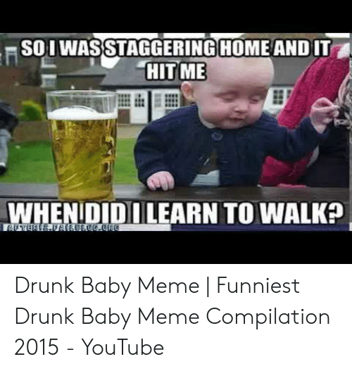 Drunk Baby Meme: SOI WASSTAGGERING HOME AND IT  HITME  WHENIDIDI LEARN TO WALKa Drunk Baby Meme   Funniest Drunk Baby Meme Compilation 2015 - YouTube