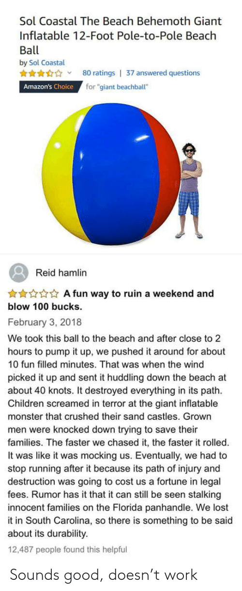 "faster: Sol Coastal The Beach Behemoth Giant  Inflatable 12-Foot Pole-to-Pole Beach  Ball  by Sol Coastal  80 ratings | 37 answered questions  for ""giant beachball""  Amazon's Choice  Reid hamlin  ***** A fun way to ruin a weekend and  blow 100 bucks.  February 3, 2018  We took this ball to the beach and after close to 2  hours to pump it up, we pushed it around for about  10 fun filled minutes. That was when the wind  picked it up and sent it huddling down the beach at  about 40 knots. It destroyed everything in its path.  Children screamed in terror at the giant inflatable  monster that crushed their sand castles. Grown  men were knocked down trying to save their  families. The faster we chased it, the faster it rolled.  It was like it was mocking us. Eventually, we had to  stop running after it because its path of injury and  destruction was going to cost us a fortune in legal  fees. Rumor has it that it can still be seen stalking  innocent families on the Florida panhandle. We lost  it in South Carolina, so there is something to be said  about its durability.  12,487 people found this helpful Sounds good, doesn't work"