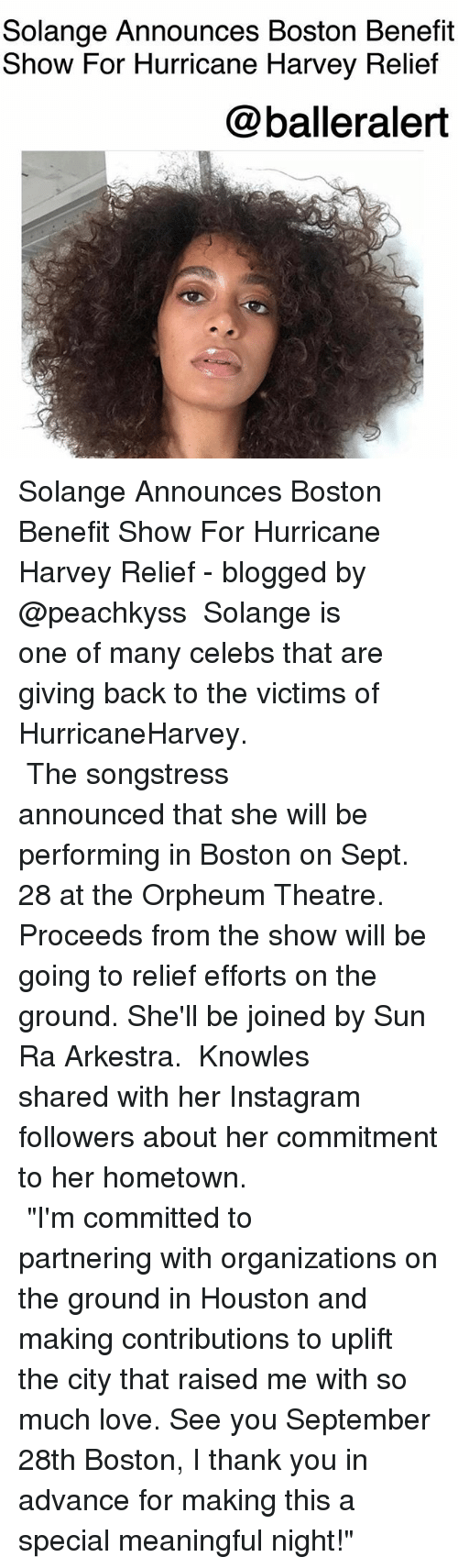 """knowles: Solange Announces Boston Benefit  Show For Hurricane Harvey Relief  @balleralert Solange Announces Boston Benefit Show For Hurricane Harvey Relief - blogged by @peachkyss ⠀⠀⠀⠀⠀⠀⠀ Solange is one of many celebs that are giving back to the victims of HurricaneHarvey. ⠀⠀⠀⠀⠀⠀⠀ ⠀⠀⠀⠀⠀⠀⠀ ⠀⠀⠀⠀⠀⠀⠀ The songstress announced that she will be performing in Boston on Sept. 28 at the Orpheum Theatre. Proceeds from the show will be going to relief efforts on the ground. She'll be joined by Sun Ra Arkestra. ⠀⠀⠀⠀⠀⠀⠀ Knowles shared with her Instagram followers about her commitment to her hometown. ⠀⠀⠀⠀⠀⠀⠀ ⠀⠀⠀⠀⠀⠀⠀ ⠀⠀⠀⠀⠀⠀⠀ """"I'm committed to partnering with organizations on the ground in Houston and making contributions to uplift the city that raised me with so much love. See you September 28th Boston, I thank you in advance for making this a special meaningful night!"""""""