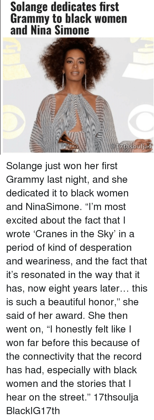 "Resons: Solange dedicates first  Grammy to black women  and Nina Simone  17th soulia4 Solange just won her first Grammy last night, and she dedicated it to black women and NinaSimone. ""I'm most excited about the fact that I wrote 'Cranes in the Sky' in a period of kind of desperation and weariness, and the fact that it's resonated in the way that it has, now eight years later… this is such a beautiful honor,"" she said of her award. She then went on, ""I honestly felt like I won far before this because of the connectivity that the record has had, especially with black women and the stories that I hear on the street."" 17thsoulja BlackIG17th"
