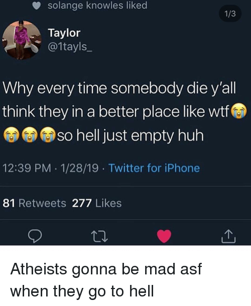 knowles: solange knowles liked  Taylor  @1tayls_  Why every time somebody die y'all  think they in a better place like wtf  so helljust empty huh  12:39 PM 1/28/19 Twitter for iPhone  81 Retweets 277 Likes Atheists gonna be mad asf when they go to hell