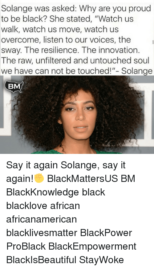 """Memes, 🤖, and Sway: Solange was asked: Why are you proud  to be black? She stated, """"Watch us  walk, watch us move, watch us  overcome, listen to our voices, the  sway. The resilience. The innovation.  The raw, unfiltered and untouched soul  we have can not be touched!""""- Solange  BMJ Say it again Solange, say it again!✊ BlackMattersUS BM BlackKnowledge black blacklove african africanamerican blacklivesmatter BlackPower ProBlack BlackEmpowerment BlackIsBeautiful StayWoke"""