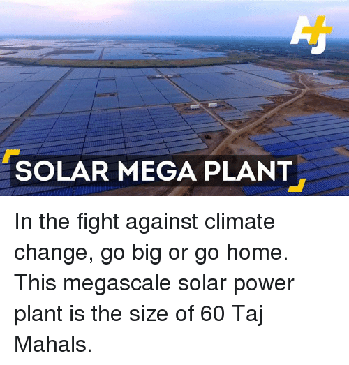 taj mahal: SOLAR MEGA PLANT In the fight against climate change, go big or go home. This megascale solar power plant is the size of 60 Taj Mahals.