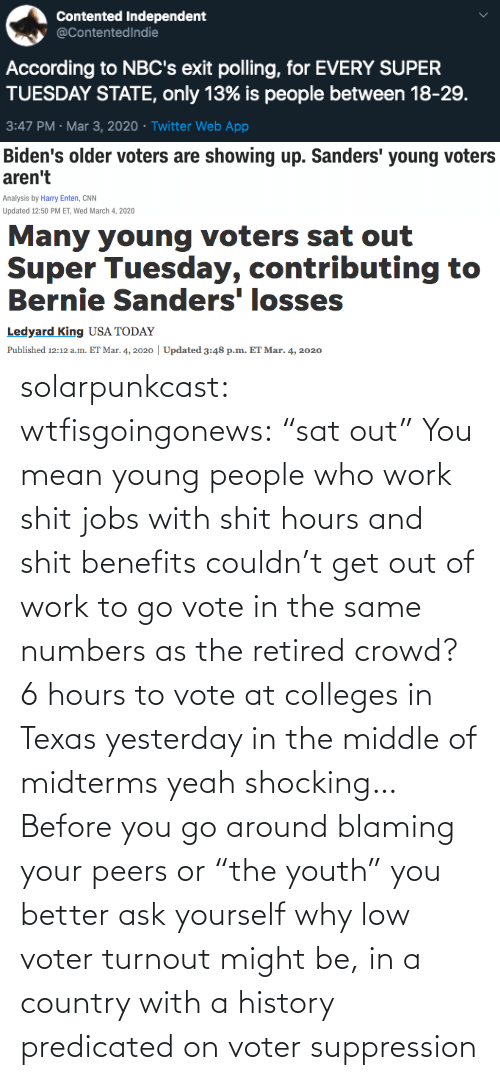 "yesterday: solarpunkcast:  wtfisgoingonews:   ""sat out"" You mean young people who work shit jobs with shit hours and shit benefits couldn't get out of work to go vote in the same numbers as the retired crowd? 6 hours to vote at colleges in Texas yesterday in the middle of midterms yeah shocking…    Before you go around blaming your peers or ""the youth"" you better ask yourself why low voter turnout might be, in a country with a history predicated on voter suppression"