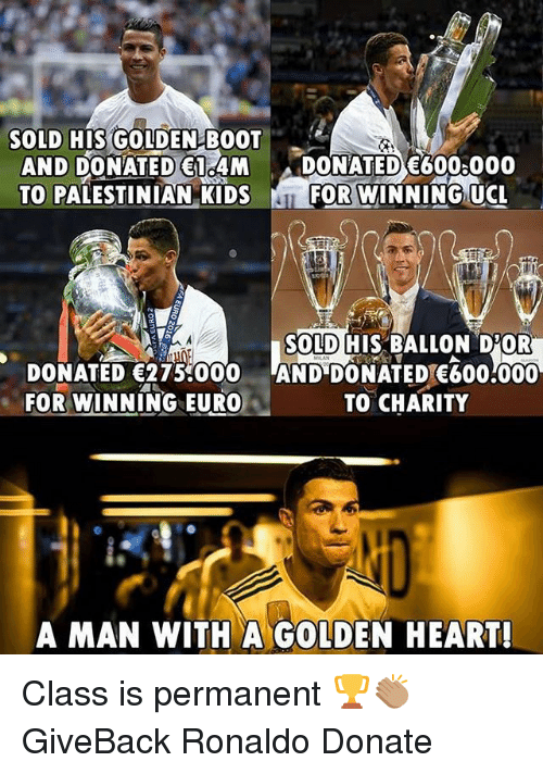 palestinian: SOLD HIS GOLDEN BOOT  AND DONATED 1 4M DONATED E6008000  TO PALESTINIAN KIDSF  FOR WINNING UCL  SOLD HIS BALLON D'OR  DONATED 275 000 AND DONATED 600:000  FOR WINNING EURO  TO CHARITY  A MAN WITH A GOLDEN HEART! Class is permanent 🏆👏🏽 GiveBack Ronaldo Donate