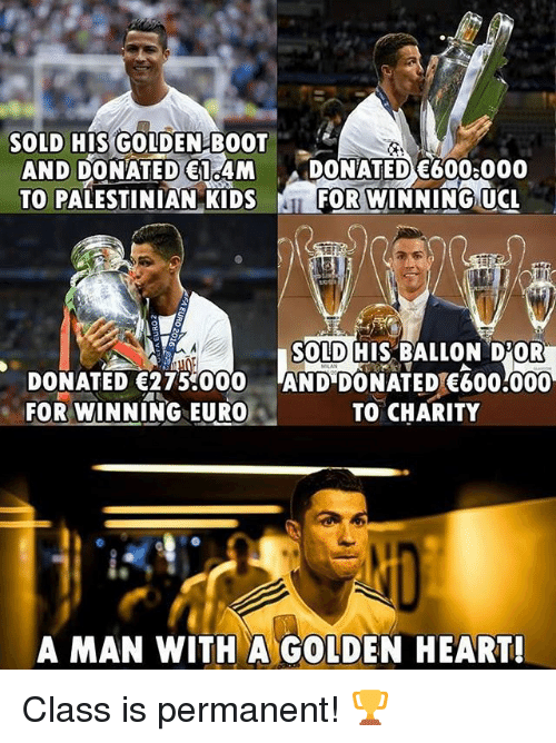 palestinian: SOLD HIS GOLDEN BOOT  AND DONATED 14M DONATED 600 000  TO PALESTINIAN KIDSFOR WINNING UC  SOLD HIS BALLON D'OR  DONATED 275000 AND DONATED E600.000  FOR WINNING EURO  TO CHARITY  A MAN WITH A GOLDEN HEART! Class is permanent! 🏆