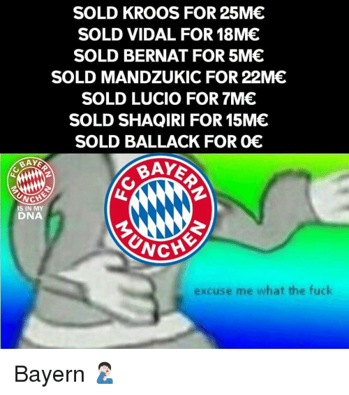Memes, Fuck, and Bayern: SOLD KROOS FOR 25ME  SOLD VIDAL FOR 18ME  SOLD BERNAT FOR 5M  SOLD MANDZUKIC FOR 22ME  SOLD LUCIO FOR 7ME  SOLD SHAQİRI FOR 15M€  SOLD BALLACK FOR 0E  BAY  BAY  İS IN MY  DNA  CHE  excuse me what the fuck Bayern 🤦🏻‍♂️
