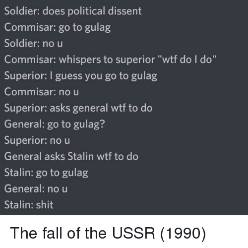 "Dissent: Soldier: does political dissent  Commisar: go to gulag  Soldier: no u  Commisar: whispers to superior ""wtf do I do""  Superior: I guess you go to gulag  Commnisar: no u  Superior: asks general wtf to do  General: go to gulag?  Superior: no u  General asks Stalin wtf to do  Stalin: go to gulag  General: no u  Stalin: shit The fall of the USSR (1990)"