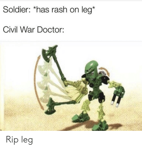 Civil War: Soldier: *has rash on leg*  Civil War Doctor: Rip leg