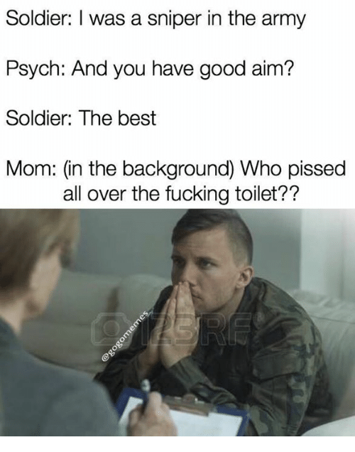 aime: Soldier: I was a sniper in the army  Psych: And you have good aim?  Soldier: The best  Mom: (in the background) Who pissed  all over the fucking toilet??