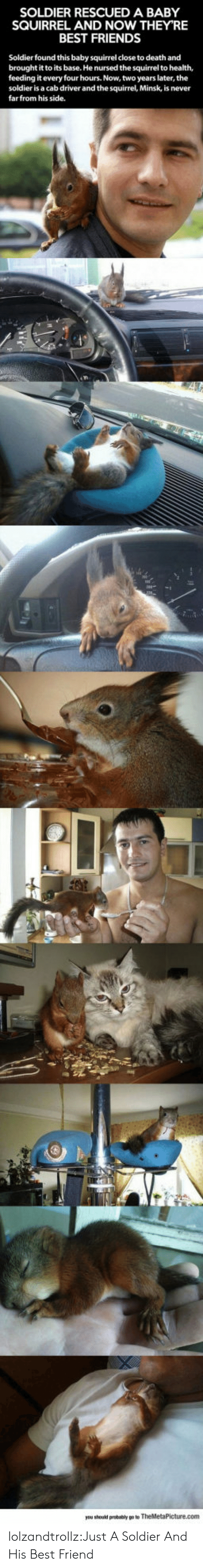 cab: SOLDIER RESCUED A BABY  SQUIRREL AND NOW THEY'RE  BEST FRIENDS  Soldier found this baby squirrel close to death and  brought it to its base. He nursed the squirrel to health,  feeding it every four hours. Now, two years later, the  soldier is a cab driver and the squirrel, Minsk, is never  farfrom his side. lolzandtrollz:Just A Soldier And His Best Friend
