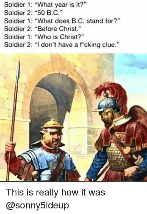 "What Does, Dank Memes, and How: Soldier : ""What year is it?""  Soldier 2: ""50 B.C.  Soldier 1: ""What does B.C. stand for?""  Soldier 2: ""Before Christ.""  Soldier 1: ""Who is Christ?""  Soldier 2· ""I don't have a f.cking clue."". This is really how it was @sonny5ideup"