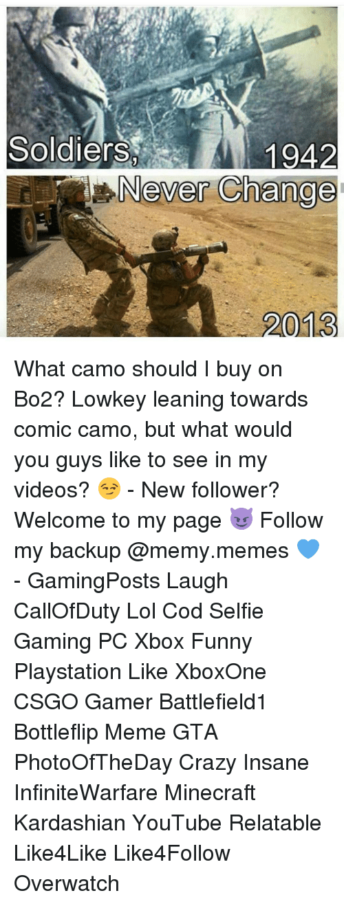 Lean, Memes, and Minecraft: Soldiers  1942  Never ange What camo should I buy on Bo2? Lowkey leaning towards comic camo, but what would you guys like to see in my videos? 😏 - New follower? Welcome to my page 😈 Follow my backup @memy.memes 💙 - GamingPosts Laugh CallOfDuty Lol Cod Selfie Gaming PC Xbox Funny Playstation Like XboxOne CSGO Gamer Battlefield1 Bottleflip Meme GTA PhotoOfTheDay Crazy Insane InfiniteWarfare Minecraft Kardashian YouTube Relatable Like4Like Like4Follow Overwatch