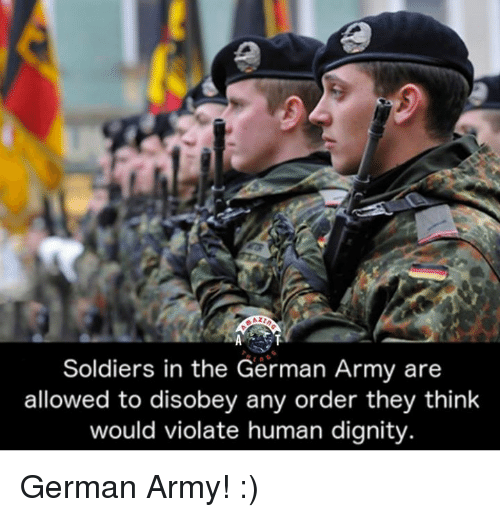 german army: Soldiers in the German Army are  allowed to disobey any order they think  would violate human dignity German Army! :)