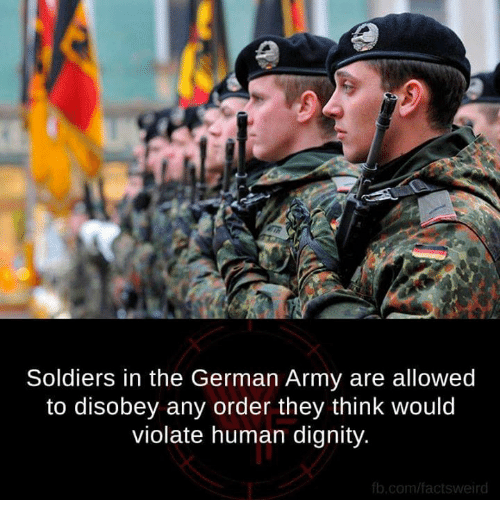 german army: Soldiers in the German Army are allowed  to disobey any order they think would  violate human dignity.  fb.com/facts weird