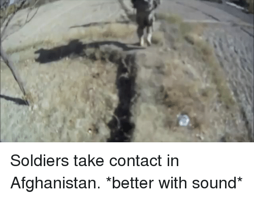 Memes, Soldiers, and Afghanistan: Soldiers take contact in Afghanistan. *better with sound*