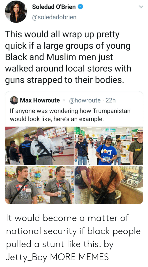 A Matter: Soledad O'Brien  @soledadobrien  This would all wrap up pretty  quick if a large groups of young  Black and Muslim men just  walked around local stores with  guns strapped to their bodies.  @howroute 22h  Max Howroute  If anyone was wondering how Trumpanistan  would look like, here's an example.  SIGSAUER  GT It would become a matter of national security if black people pulled a stunt like this. by Jetty_Boy MORE MEMES
