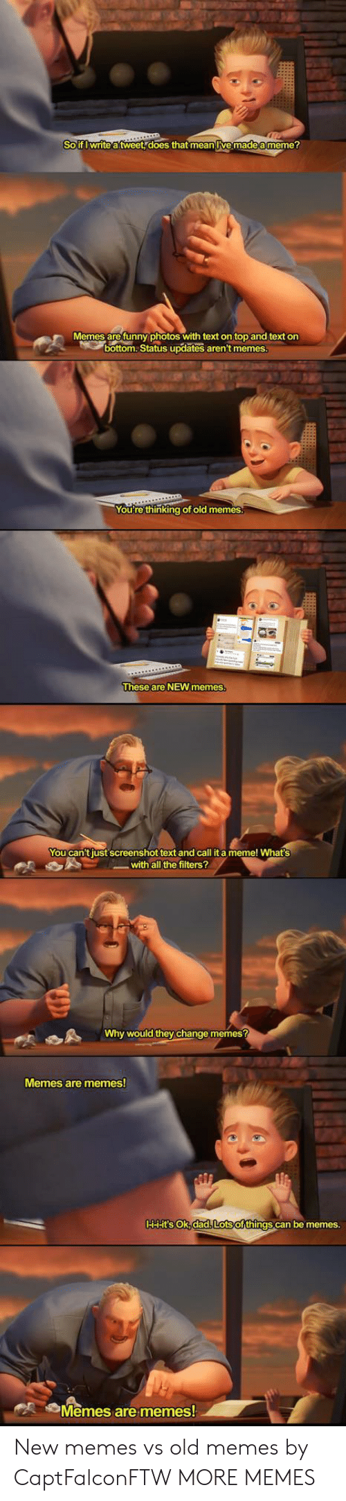 new memes: Solf Iwrite atweet does that mean lve madea meme?  Memes are funny photos with text on top and text on  bottom.Status updates aren't memes  You're thinking ot old memes  These are NEW memes  You can't just screenshot text and call it a meme! What's  with all the filters?  Why would they change memes?  Memes are memes  HHHt'SsoK,dad Lotsofthings can be memes.  Memes arememes New memes vs old memes by CaptFalconFTW MORE MEMES