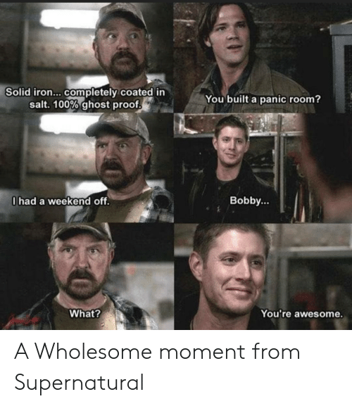 Supernatural: Solid iron... completely coated in  salt. 100% ghost proof  You built a panic room?  0had a weekend off.  Bobby...  What?  You're awesome. A Wholesome moment from Supernatural
