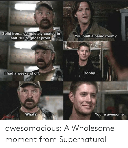 Supernatural: Solid iron... completely coated in  salt. 100% ghost proof  You built a panic room?  0had a weekend off.  Bobby...  What?  You're awesome. awesomacious:  A Wholesome moment from Supernatural