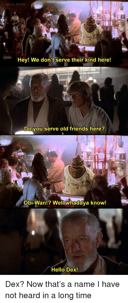 old friends: SOLID SNARK  Hey! We don't serve their kind here!  Do you serve old friends here?  Obi-Wan!? Well whaddya know!  Hello Dex! Dex? Now that's a name I have not heard in a long time