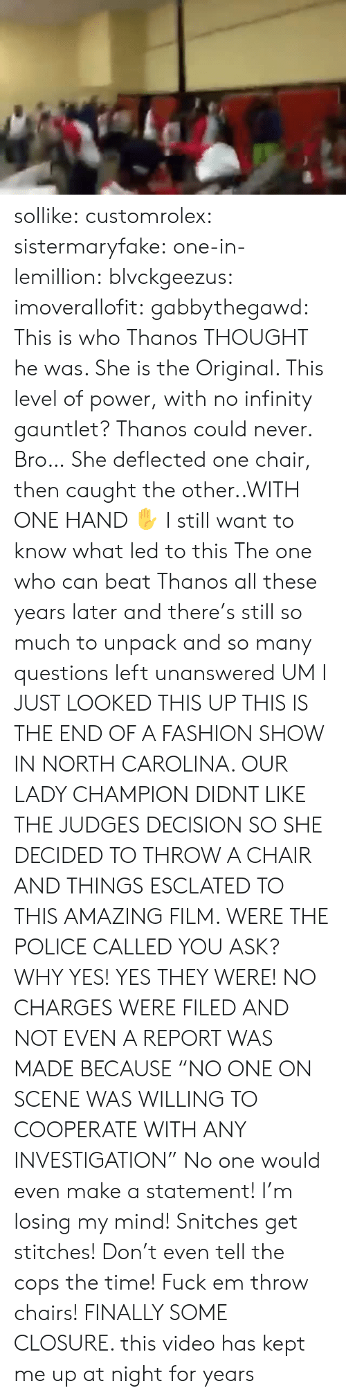"""infinity gauntlet: sollike: customrolex:   sistermaryfake:  one-in-lemillion:  blvckgeezus:  imoverallofit:   gabbythegawd: This is who Thanos THOUGHT he was. She is the Original. This level of power, with no infinity gauntlet? Thanos could never.  Bro… She deflected one chair, then caught the other..WITH ONE HAND ✋   I still want to know what led to this    The one who can beat Thanos   all these years later and there's still so much to unpack and so many questions left unanswered   UM I JUST LOOKED THIS UP  THIS IS THE END OF A FASHION SHOW IN NORTH CAROLINA. OUR LADY CHAMPION DIDNT LIKE THE JUDGES DECISION SO SHE DECIDED TO THROW A CHAIR AND THINGS ESCLATED TO THIS AMAZING FILM.  WERE THE POLICE CALLED YOU ASK? WHY YES! YES THEY WERE!  NO CHARGES WERE FILED AND NOT EVEN A REPORT WAS MADE BECAUSE """"NO ONE ON SCENE WAS WILLING TO COOPERATE WITH ANY INVESTIGATION""""  No one would even make a statement! I'm losing my mind! Snitches get stitches! Don't even tell the cops the time! Fuck em throw chairs!   FINALLY SOME CLOSURE. this video has kept me up at night for years"""