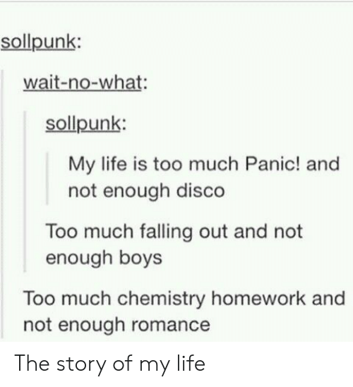 not-enough: sollpunk:  wait-no-what:  sollpunk:  My life is too much Panic! and  not enough disco  Too much falling out and not  enough boys  Too much chemistry homework and  not enough romance The story of my life