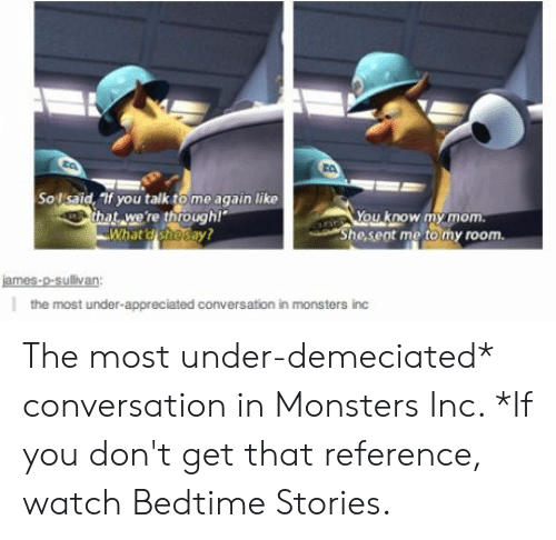 """Were Through: Sollsaid, Tif you talktome again like  that, we're through!""""  What d shosay?  You know my mom.  """"She,seot me to my room.  james-p-sullivan:  the most under-appreciated conversation in monsters inc The most under-demeciated* conversation in Monsters Inc. *If you don't get that reference, watch Bedtime Stories."""