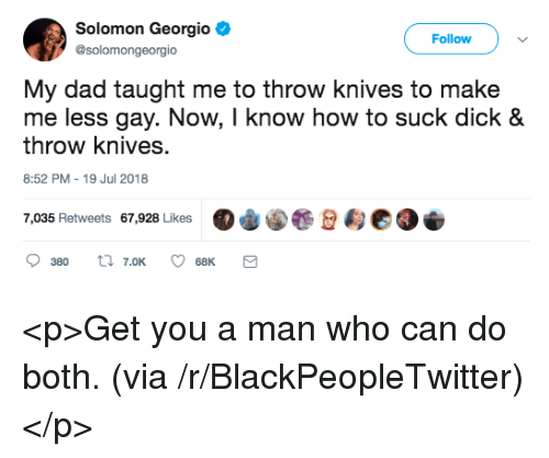 "Blackpeopletwitter, Dad, and Who Can Do Both: Solomon Georgio  @solomongeorgio  Follow  My dad taught me to throw knives to make  me less gay. Now, I know how to suck dick &  throw knives.  8:52 PM-19 Jul 2018  7,035 Retweets 67,928 Likes  ""φ@.壟佥甸eo  380 t 7.oK 68K <p>Get you a man who can do both. (via /r/BlackPeopleTwitter)</p>"