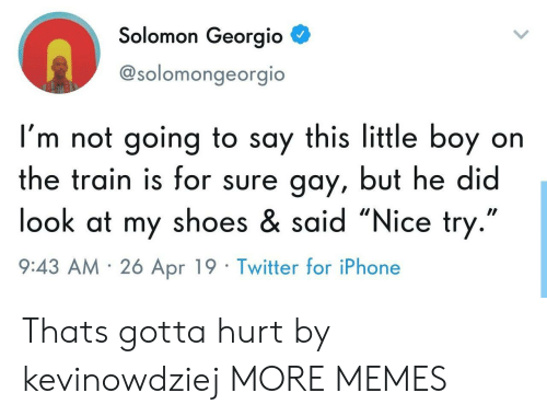 """Solomon: Solomon Georgio  @solomongeorgio  I'm not going to say this little boy on  the train is for sure gay, but he did  look at my shoes & said """"Nice try  9:43 AM 26 Apr 19 Twitter for iPhone Thats gotta hurt by kevinowdziej MORE MEMES"""
