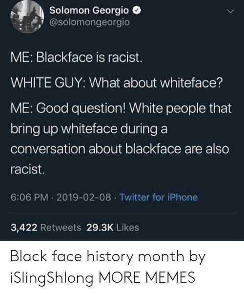 Solomon: Solomon Georgio  @solomongeorgio  ME: Blackface is racist.  WHITE GUY: What about whiteface?  ME: Good question! White people that  bring up whiteface during a  conversation about blackface are also  racist  6:06 PM 2019-02-08 Twitter for iPhone  3,422 Retweets 29.3K Likes Black face history month by iSlingShlong MORE MEMES