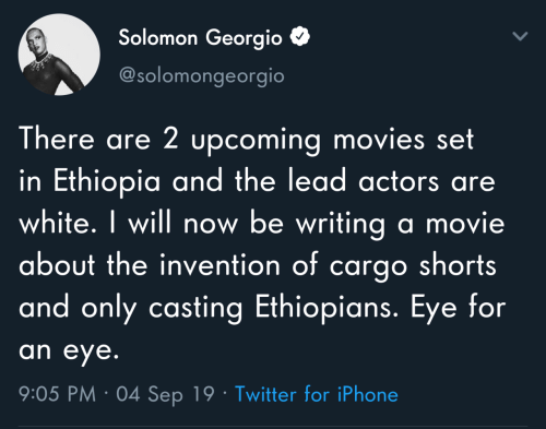 Ethiopians: Solomon Georgio  @solomongeorgio  There are 2 upcoming movies set  in Ethiopia and the lead actors are  white. I will now be writing a movie  about the invention of cargo shorts  and only casting Ethiopians. Eye for  an eye.  9:05 PM · 04 Sep 19 · Twitter for iPhone