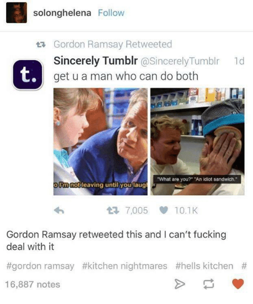 "Kitchen Nightmares: solonghelena Follow  ta Gordon Ramsay Retweeted  Sincerely Tumblr  @Sincerely Tumblr 1d  t,  get u a man who can do both  ""What are you?"" ""An idiot sandwich.""  Rm not  leaving until you laug  7,005 10.1K  Gordon Ramsay retweeted this and I can't fucking  deal with it  #gordon ramsay #kitchen nightmares #hells kitchen  16,887 notes"
