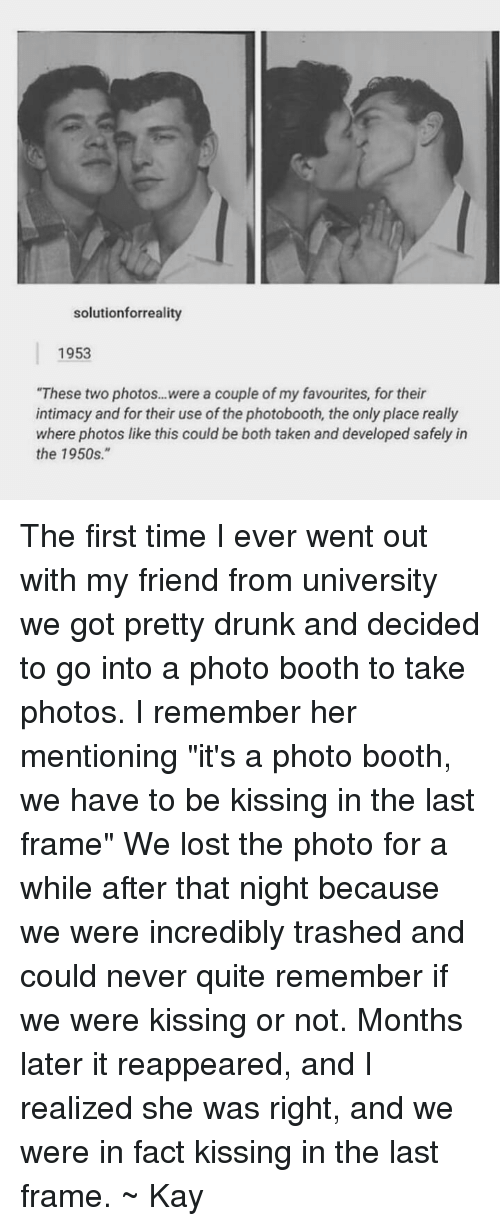 """1950S: solutionforreality  1953  """"These two photos...were a couple of my favourites, for their  intimacy and for their use of the photobooth, the only place really  where photos like this could be both taken and developed safely in  the 1950s."""" The first time I ever went out with my friend from university we got pretty drunk and decided to go into a photo booth to take photos. I remember her mentioning """"it's a photo booth, we have to be kissing in the last frame"""" We lost the photo for a while after that night because we were incredibly trashed and could never quite remember if we were kissing or not. Months later it reappeared, and I realized she was right, and we were in fact kissing in the last frame. ~ Kay"""