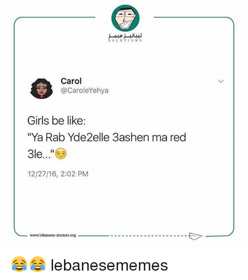 "Be Like, Girls, and Lebanese: SOLUTIONS  Carol  @CaroleYehya  Girls be like  ""Ya Rab Yde2elle 3ashen ma red  3le...""  12/27/16, 2:02 PM  www.lebanese memesorg  ---------------------E 😂😂 lebanesememes"