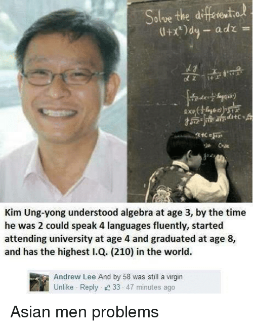 Asian: Solve the difetetol  adz  Kim Ung-yong understood algebra at age 3, by the time  he was 2 could speak 4 languages fluently, started  attending university at age 4 and graduated at age 8,  and has the highest I.Q. (210) in the world.  Andrew Lee And by 58 was still a virgin  Unlike Reply 33  47 minutes ago Asian men problems